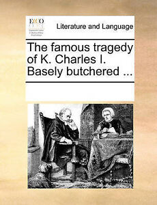 The Famous Tragedy K Charles I Basely Butchered  by Multiple Contributors