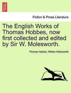 The English Works of Thomas Hobbes, now first collected and edited by Sir W. Mol