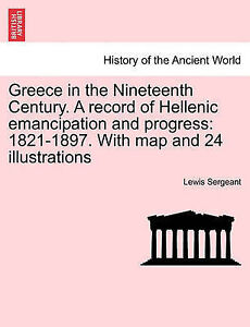 Greece in the Nineteenth Century. A record of Hellenic emancipation and progress