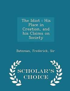 The Idiot His Place in Creation His Claims on Society - Sch by Bateman Frederick