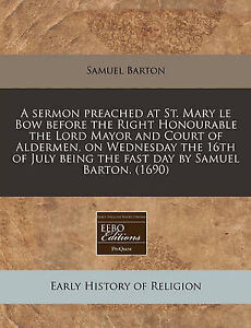 A   Sermon Preached at St Mary Le Bow Before Right Honourabl by Barton Samuel