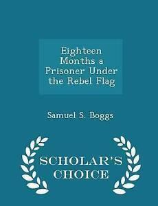 Eighteen Months Prisoner Under Rebel Flag - Scholar's Choic by Boggs Samuel S