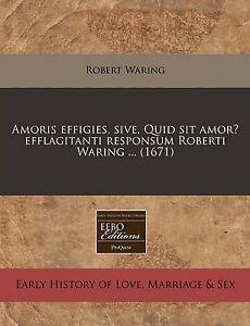 Amoris effigies, sive, Quid sit amor? efflagitanti responsum Roberti Waring ...