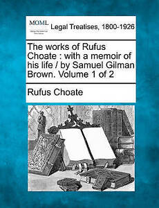The works of Rufus Choate: with a memoir of his life /  by Samuel Gilman Brown.