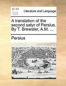 A Translation of the Second Satyr of Persius. by T. Brewster, A.M by Persius