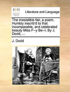 The Irresistible Fair, a Poem. Humbly Inscrib'd to That Incompara by Dodd, J.