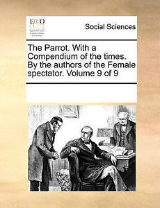 The Parrot. With a Compendium of the times. By the authors of the Female spectat
