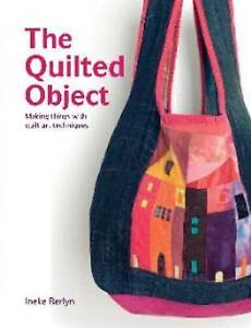 The Quilted Object: Making Things with Quilt Art Techniques by Ineke Berlyn...