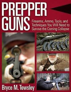 Prepper Guns Firearms Ammo Tools Techniques You Will Need by Towsley Bryce M
