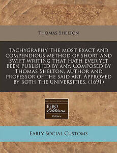 Tachygraphy The most exact and compendious method of short and swift writing tha