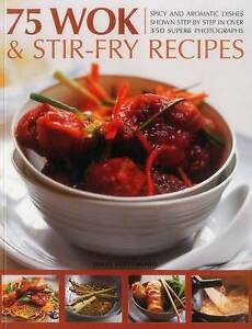 75 Wok & Stir-Fry Recipes Spicy Aromatic Dishes Shown Step by Step in Over 350 S