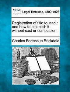 Registration of title to land: and how to establish it without cost or compulsio