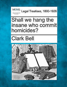 NEW Shall we hang the insane who commit homicides? by Clark Bell