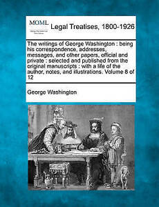 The writings of George Washington: being his correspondence, addresses, messages