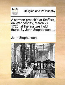 A Sermon Preach'd at Stafford on Wednesday March 27 1723 at t by Stephenson John