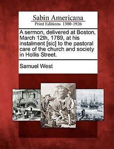 A Sermon Delivered at Boston March 12th 1789 at His Instalmen by West Samuel