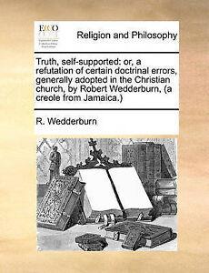 Truth Self-Supported Or Refutation Certain Doctrinal Erro by Wedderburn R