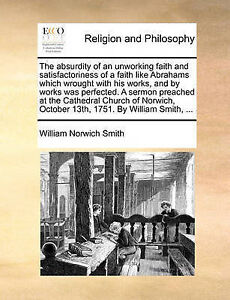 The Absurdity an Unworking Faith Satisfactoriness Fai by Smith William Norwich