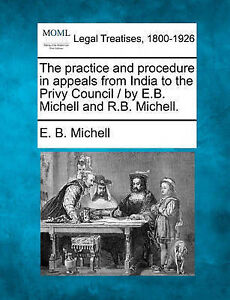 The practice and procedure in appeals from India to the Privy Council / by E.B.