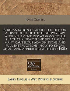 A Recantation of an Ill Led Life, Or, a Discouerie of the High-Way Law with...
