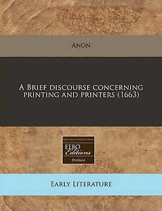 NEW A Brief discourse concerning printing and printers (1663) by Anon