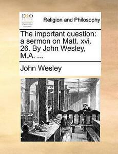 The Important Question: A Sermon on Matt. XVI. 26. by John Wesley 9781171081463