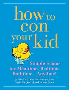 How to Con Your Kid: Simple Scams for Mealtime, Bedtime, Bathtime - Anytime!...