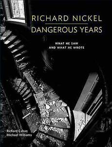 Richard Nickel Dangerous Years: What He Saw and What He Wrote by Cahan, Richard