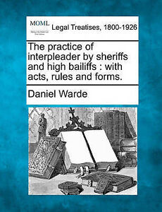 The practice of interpleader by sheriffs and high bailiffs: with acts, rules, an