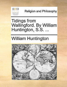 Tidings from Wallingford. by William Huntington, S.S. ... by Huntington, William
