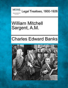 NEW William Mitchell Sargent, A.M. by Charles Edward Banks