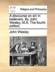 A Discourse on Sin in Believers by John Wesley MA Fourth  by Wesley John