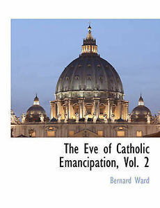 NEW The Eve of Catholic Emancipation, Vol. 2 by Bernard Ward