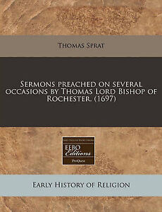 Sermons Preached on Several Occasions by Thomas Lord Bishop Ro by Sprat Thomas