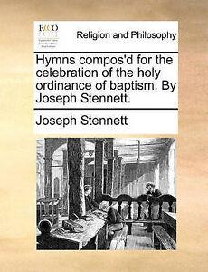 Hymns Compos'd for Celebration Holy Ordinance Bapti by Stennett Joseph