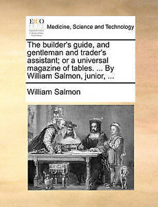 The builder's guide, and gentleman and trader's assistant; or a universal magaz