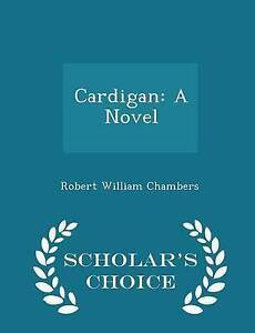 Cardigan: A Novel - Scholar's Choice Edition by Chambers, Robert William
