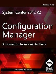 System Center 2012 R2 Configuration Manager Automation Zero Hero by Perez MR Rap
