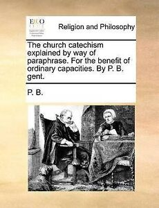 The Church Catechism Explained by Way of Paraphrase. for the Bene by P. B.