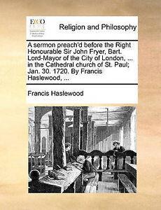 A   Sermon Preach'd Before Right Honourable Sir John Fryer B by Haslewood Franci