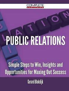 Public Relations - Simple Steps to Win, Insights and Opportunities for Maxing Ou