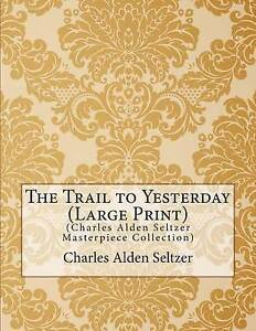 The Trail Yesterday (Charles Alden Seltzer Masterpiece Collec by Seltzer Charles