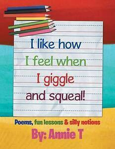 I Like How I Feel When I Giggle and Squeal!: Poems, Fun Lessons & By T, Annie