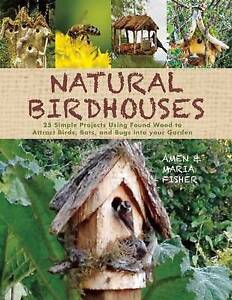 Natural Birdhouses 25 Simple Projects Using Found Wood Attrac by Fisher Amen