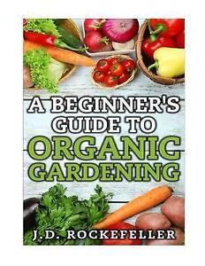 A Beginner's Guide to Organic Gardening by Rockefeller, J. D. -Paperback