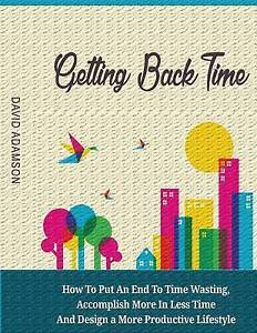 Getting Back Time: How Put an End Time Wasting, Accomplish  by Adamson, David