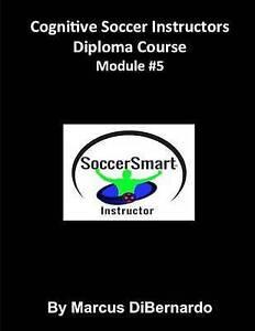 Cognitive Soccer Instructors Diploma Course: Module #5 by Dibernardo, Marcus