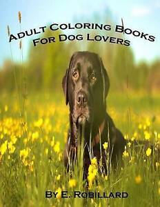 Adult Coloring Books for Dog Lovers: 50 Highly Detailed Adult Col by Robillard,