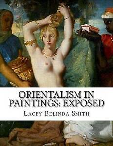Orientalism in Paintings: Exposed by Smith, Lacey Belinda -Paperback