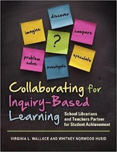 Collaborating for Inquiry Based Learning School Librarians And Teachers Partner for Student Achievement